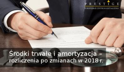 ŚRODKI TRWAŁE I AMORTYZACJA – ROZLICZENIA PO ZMIANACH W 2018 r.