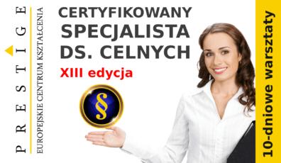 CERTYFIKOWANY SPECJALISTA DS. CELNYCH – stosowanie przepisów celnych – praktyczne kompendium wiedzy, 10-dniowe warsztaty, XIII edycja